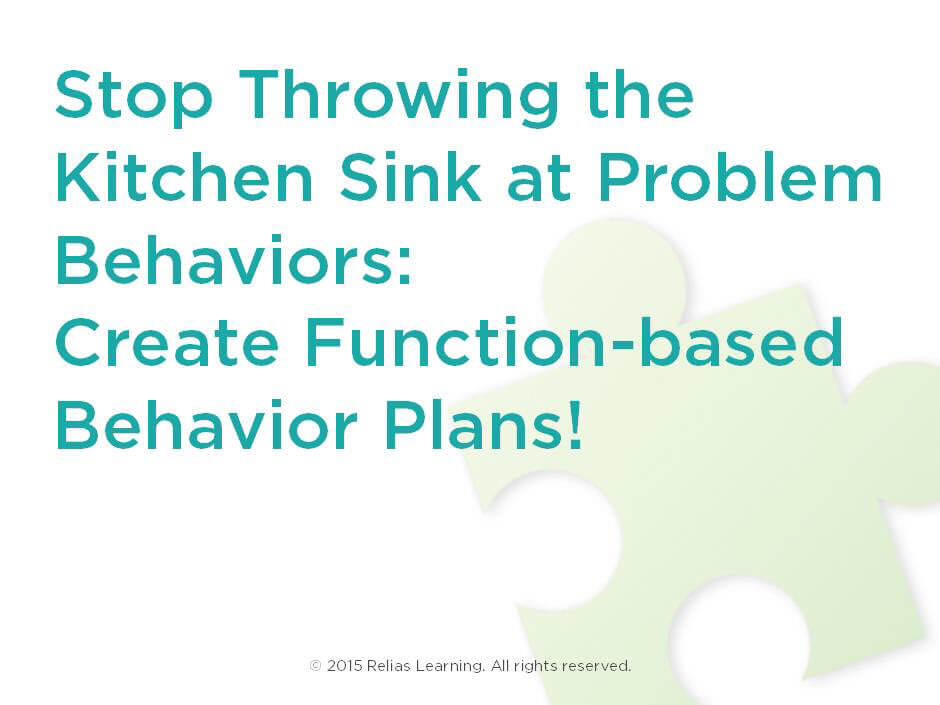 Stop Throwing the Kitchen Sink at Problem Behaviors: Create Function-based Behavior Plans!