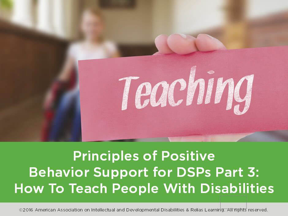 Principles of Positive Behavior Support for DSPs Part 3: How To Teach People with Disabilities