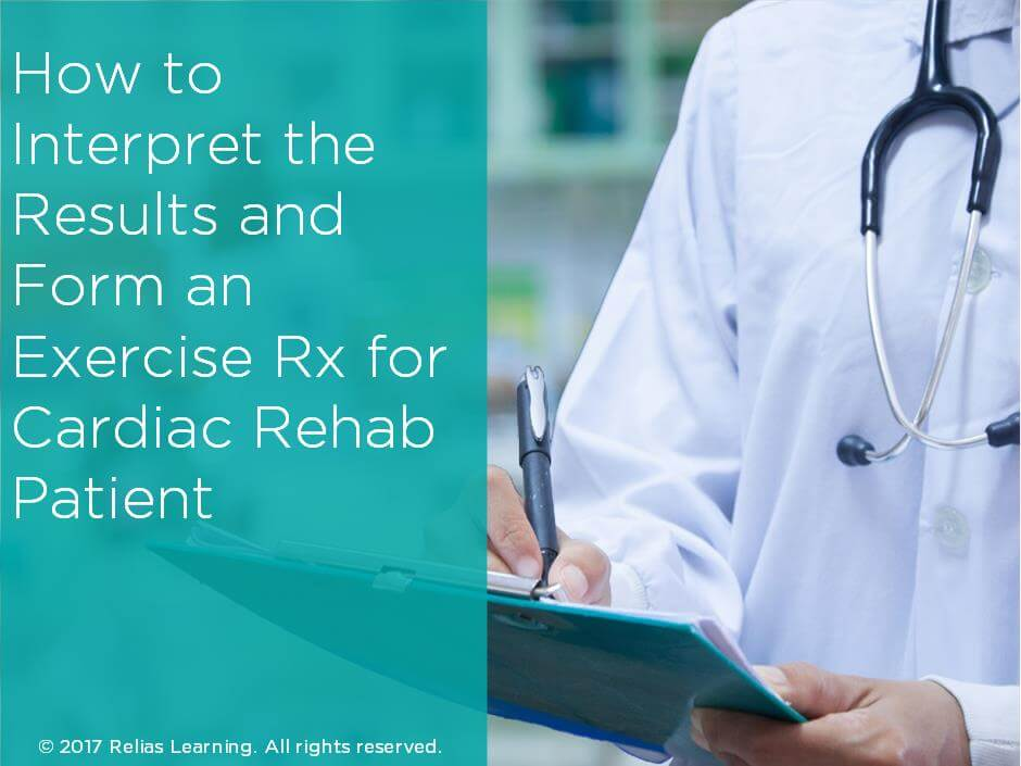 How to Interpret the Results and Form an Exercise Rx for Cardiac Rehab Patient